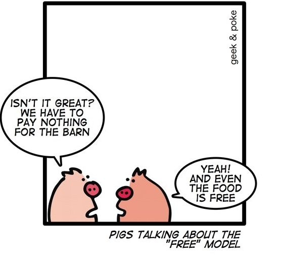 Pig 1: Isn't it great? We have to pay nothing for the barn. Pig 2: Yeah! And even the food is free. - Pigs talking about the free model